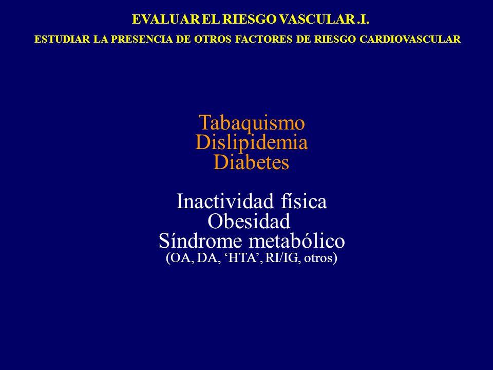 Tabaquismo Dislipidemia Diabetes Inactividad física Obesidad Síndrome metabólico (OA, DA, HTA, RI/IG, otros) EVALUAR EL RIESGO VASCULAR.I. ESTUDIAR LA