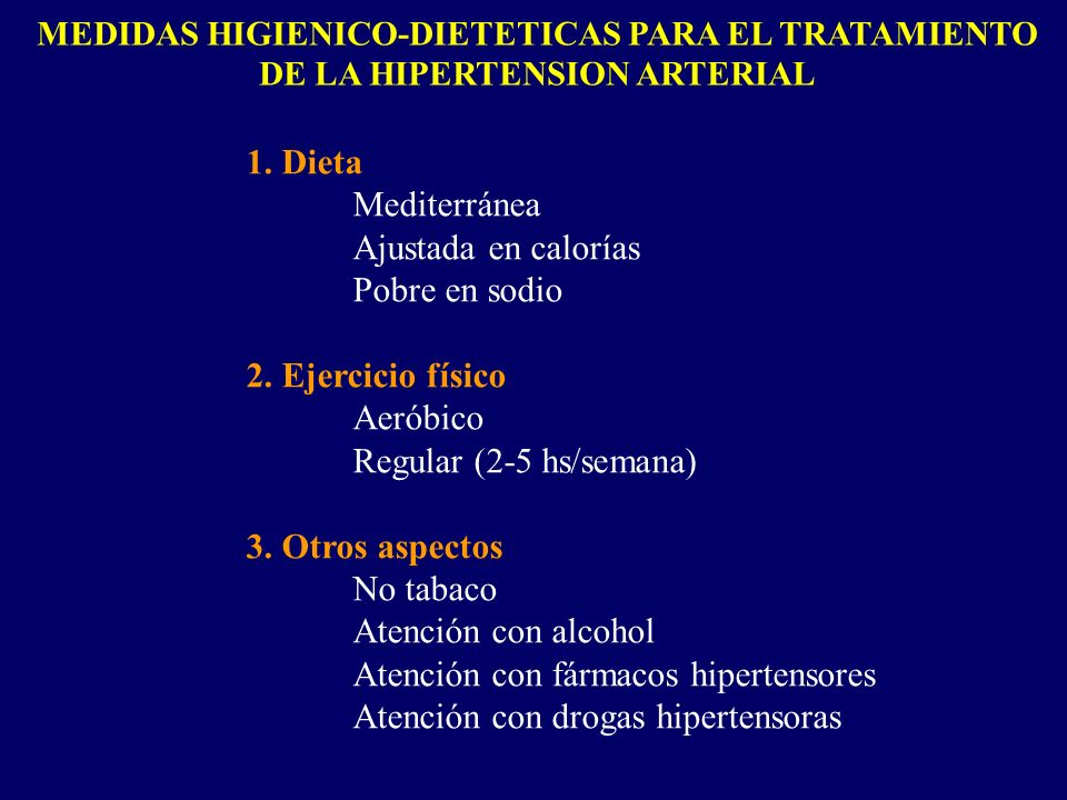 MEDIDAS HIGIENICO-DIETETICAS PARA EL TRATAMIENTO DE LA HIPERTENSION ARTERIAL 1. Dieta Mediterránea Ajustada en calorías Pobre en sodio 2. Ejercicio fí