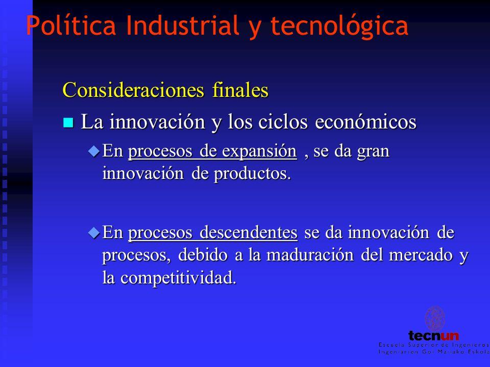 Política Industrial y tecnológica Consideraciones finales n La innovación y los ciclos económicos u En procesos de expansión, se da gran innovación de