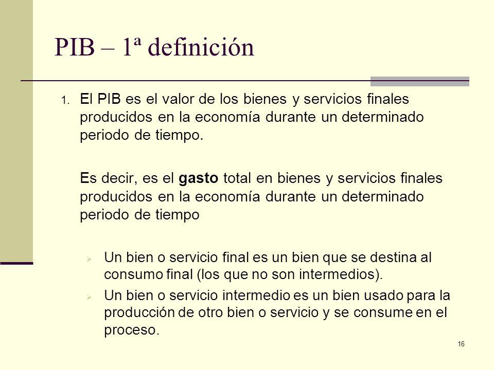 16 PIB – 1ª definición 1. El PIB es el valor de los bienes y servicios finales producidos en la economía durante un determinado periodo de tiempo. Es