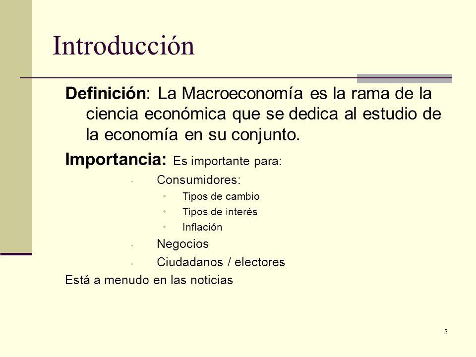 3 Introducción Definición: La Macroeconomía es la rama de la ciencia económica que se dedica al estudio de la economía en su conjunto. Importancia: Es