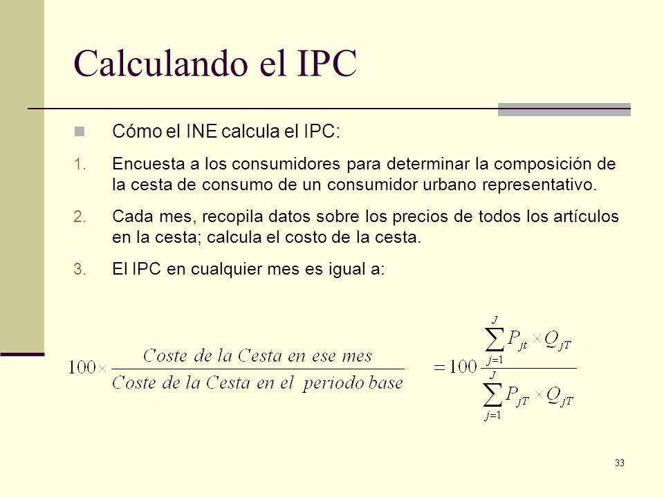 33 Calculando el IPC Cómo el INE calcula el IPC: 1. Encuesta a los consumidores para determinar la composición de la cesta de consumo de un consumidor