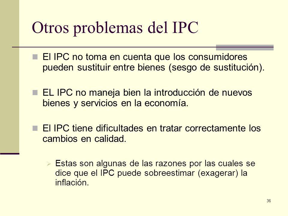 36 Otros problemas del IPC El IPC no toma en cuenta que los consumidores pueden sustituir entre bienes (sesgo de sustitución). EL IPC no maneja bien l