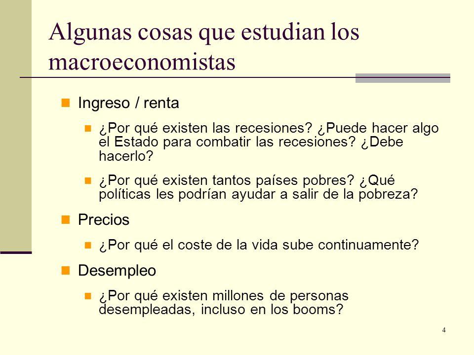 4 Algunas cosas que estudian los macroeconomistas Ingreso / renta ¿Por qué existen las recesiones? ¿Puede hacer algo el Estado para combatir las reces