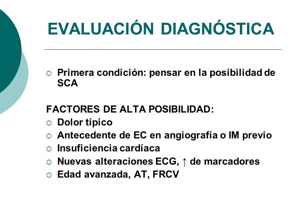 Primera condición: pensar en la posibilidad de SCA FACTORES DE ALTA POSIBILIDAD: Dolor típico Antecedente de EC en angiografía o IM previo Insuficiencia cardíaca Nuevas alteraciones ECG, de marcadores Edad avanzada, AT, FRCV EVALUACIÓN DIAGNÓSTICA