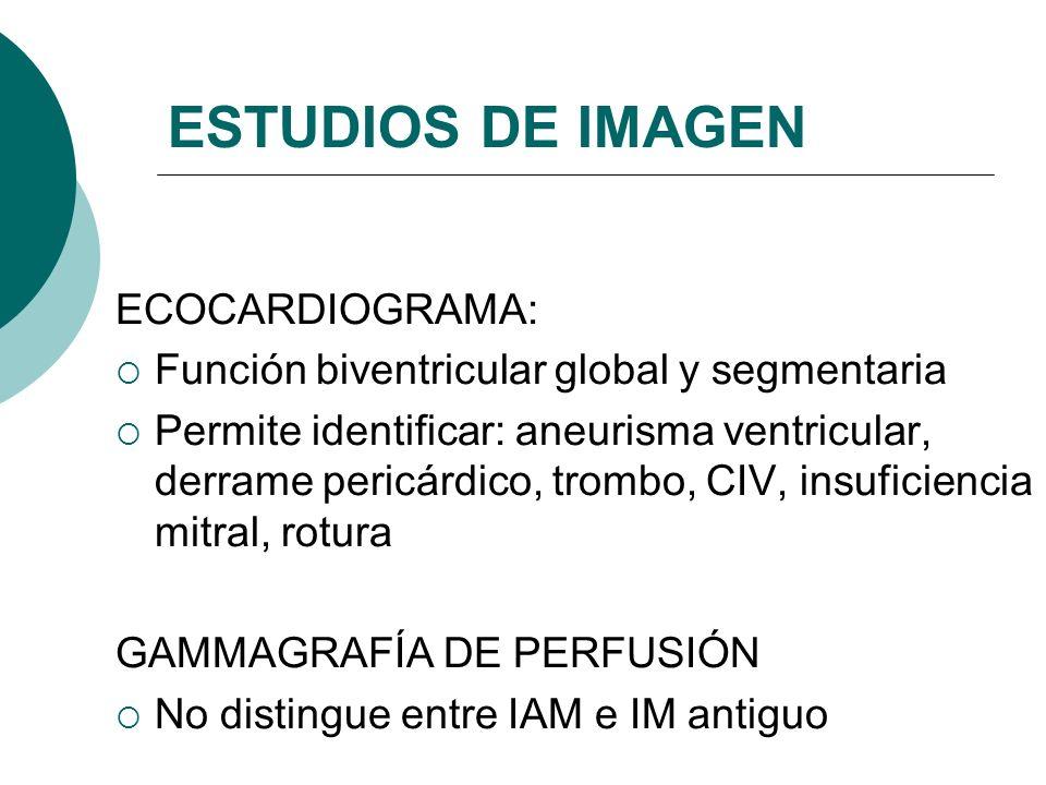 ESTUDIOS DE IMAGEN ECOCARDIOGRAMA: Función biventricular global y segmentaria Permite identificar: aneurisma ventricular, derrame pericárdico, trombo, CIV, insuficiencia mitral, rotura GAMMAGRAFÍA DE PERFUSIÓN No distingue entre IAM e IM antiguo