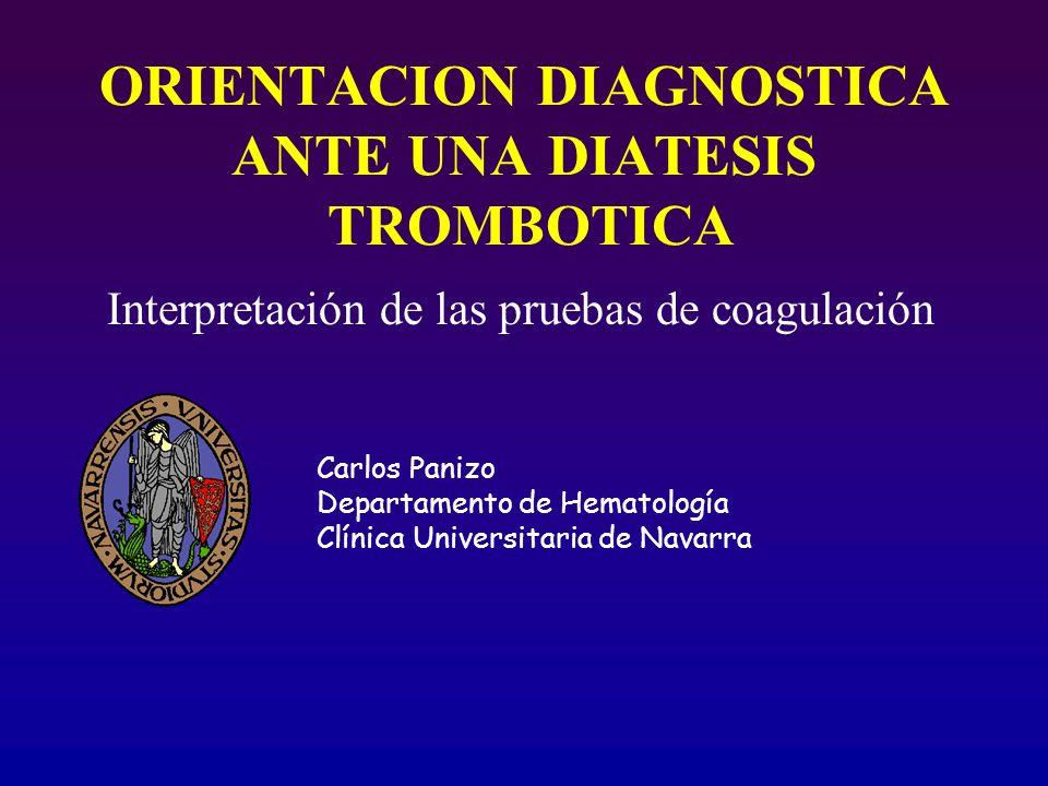 ORIENTACION DIAGNOSTICA ANTE UNA DIATESIS TROMBOTICA Interpretación de las pruebas de coagulación Carlos Panizo Departamento de Hematología Clínica Un