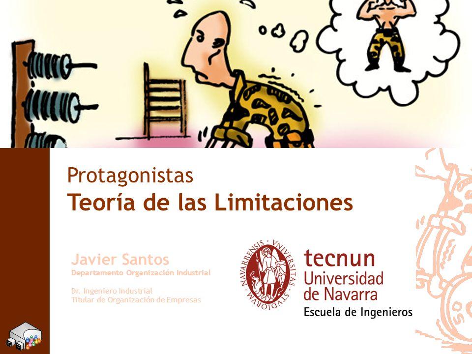 Protagonistas Teoría de las Limitaciones Javier Santos Departamento Organización Industrial Dr. Ingeniero Industrial Titular de Organización de Empres
