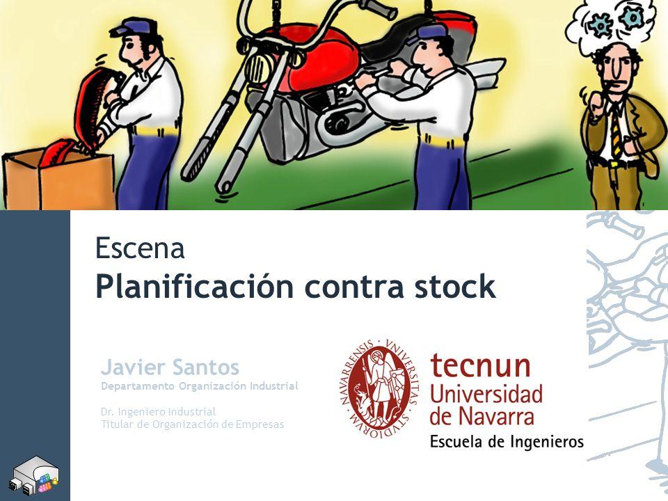 Escena Planificación contra stock Javier Santos Departamento Organización Industrial Dr. Ingeniero Industrial Titular de Organización de Empresas