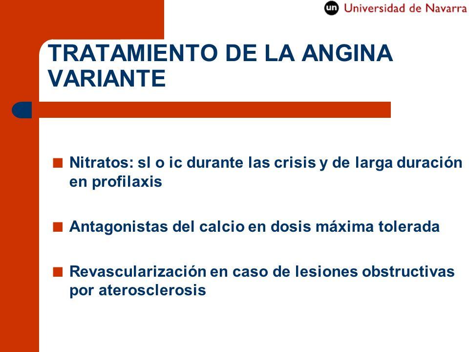 TRATAMIENTO DE LA ANGINA VARIANTE Nitratos: sl o ic durante las crisis y de larga duración en profilaxis Antagonistas del calcio en dosis máxima toler