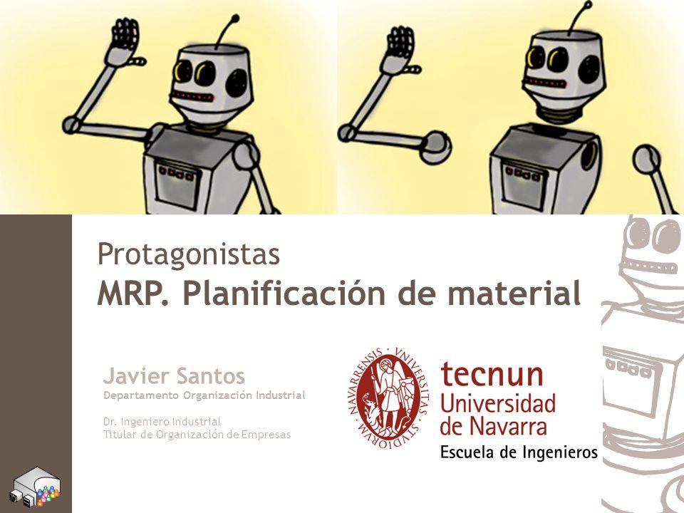 Protagonistas MRP. Planificación de material Javier Santos Departamento Organización Industrial Dr. Ingeniero Industrial Titular de Organización de Em