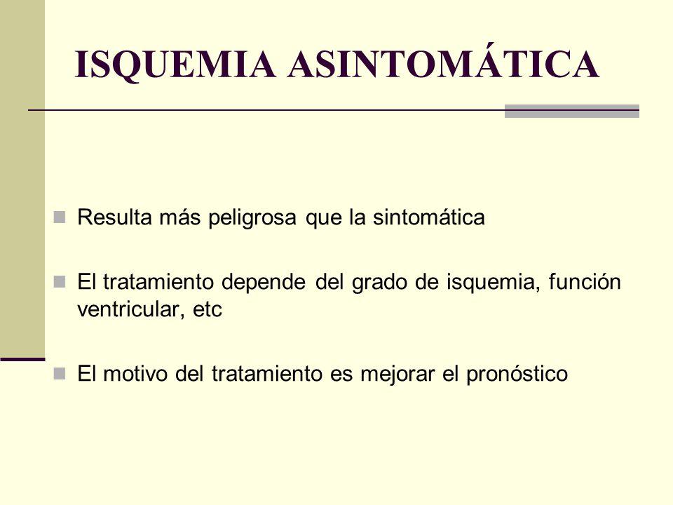 ISQUEMIA ASINTOMÁTICA Resulta más peligrosa que la sintomática El tratamiento depende del grado de isquemia, función ventricular, etc El motivo del tr