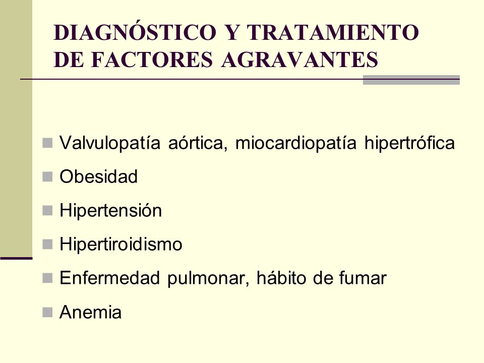 DIAGNÓSTICO Y TRATAMIENTO DE FACTORES AGRAVANTES Valvulopatía aórtica, miocardiopatía hipertrófica Obesidad Hipertensión Hipertiroidismo Enfermedad pu