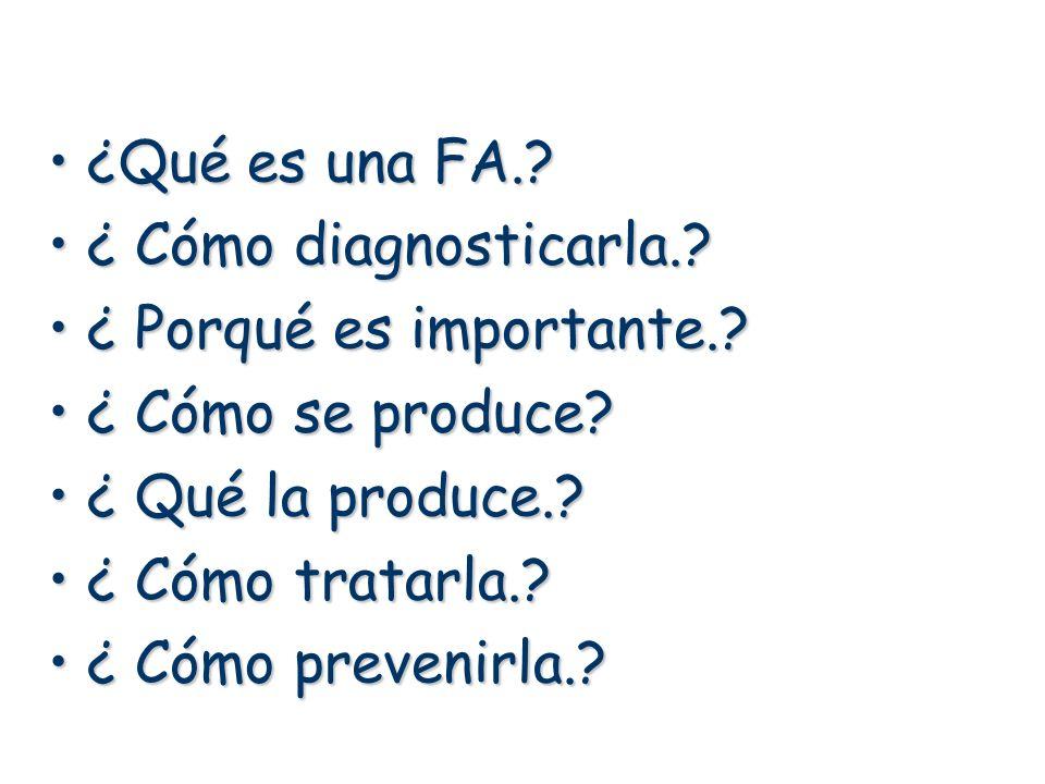 ¿Qué es una FA.?¿Qué es una FA.? ¿ Cómo diagnosticarla.?¿ Cómo diagnosticarla.? ¿ Porqué es importante.?¿ Porqué es importante.? ¿ Cómo se produce?¿ C