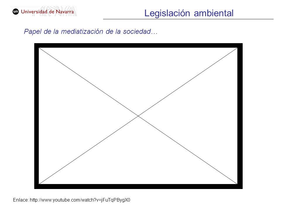 Legislación ambiental Papel de la mediatización de la sociedad… Enlace: http://www.youtube.com/watch?v=jFuTqPBygX0