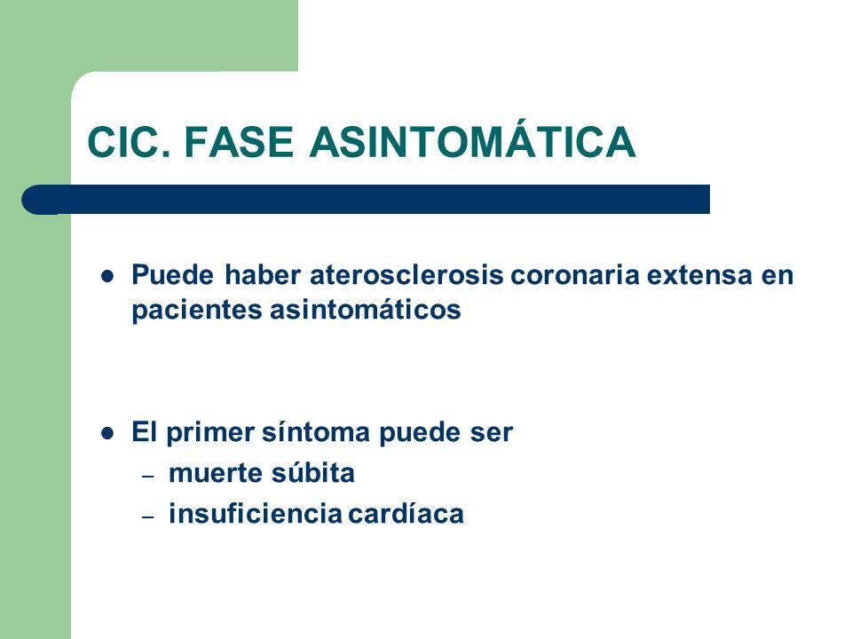 CIC. FASE ASINTOMÁTICA Puede haber aterosclerosis coronaria extensa en pacientes asintomáticos El primer síntoma puede ser – muerte súbita – insuficie
