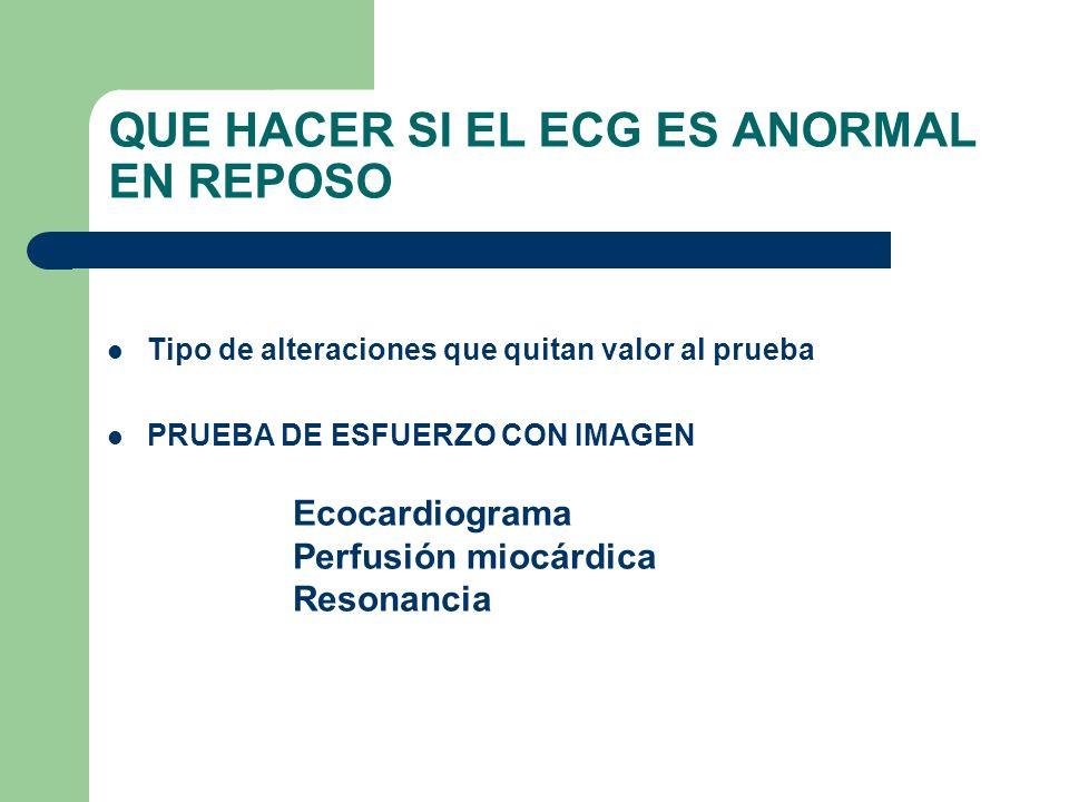 QUE HACER SI EL ECG ES ANORMAL EN REPOSO Tipo de alteraciones que quitan valor al prueba PRUEBA DE ESFUERZO CON IMAGEN Ecocardiograma Perfusión miocár