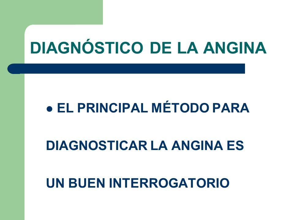 DIAGNÓSTICO DE LA ANGINA EL PRINCIPAL MÉTODO PARA DIAGNOSTICAR LA ANGINA ES UN BUEN INTERROGATORIO