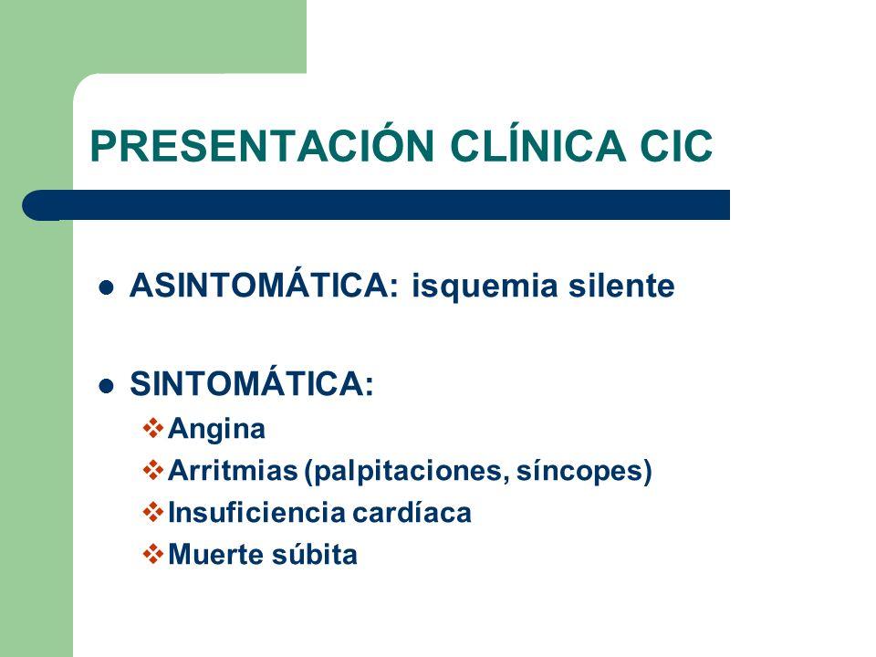 PRESENTACIÓN CLÍNICA CIC ASINTOMÁTICA: isquemia silente SINTOMÁTICA: Angina Arritmias (palpitaciones, síncopes) Insuficiencia cardíaca Muerte súbita