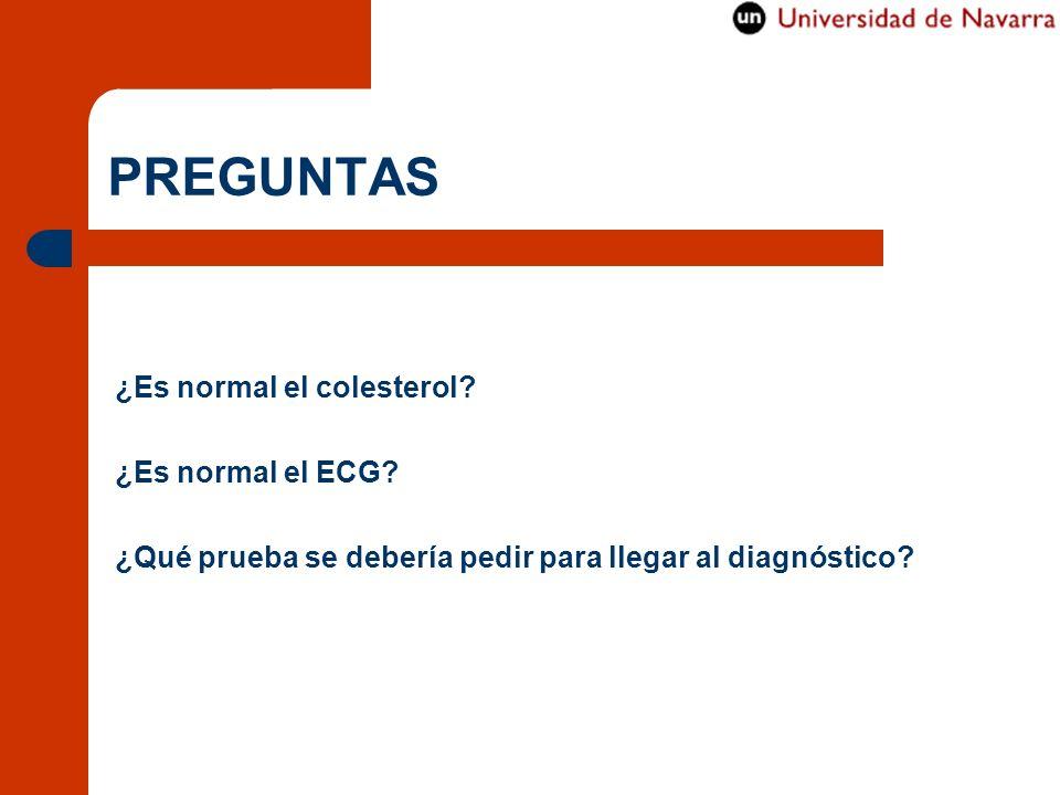 PREGUNTAS ¿Es normal el colesterol? ¿Es normal el ECG? ¿Qué prueba se debería pedir para llegar al diagnóstico?