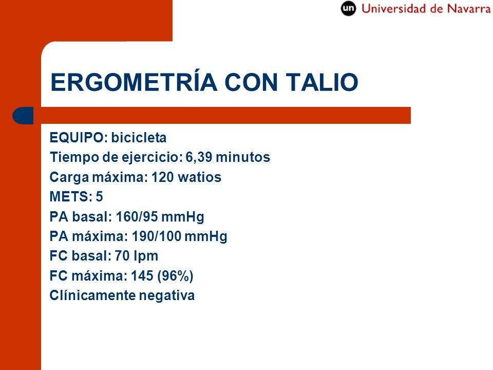 ERGOMETRÍA CON TALIO EQUIPO: bicicleta Tiempo de ejercicio: 6,39 minutos Carga máxima: 120 watios METS: 5 PA basal: 160/95 mmHg PA máxima: 190/100 mmH