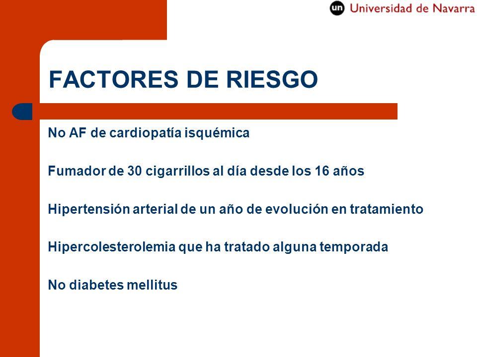 FACTORES DE RIESGO No AF de cardiopatía isquémica Fumador de 30 cigarrillos al día desde los 16 años Hipertensión arterial de un año de evolución en t