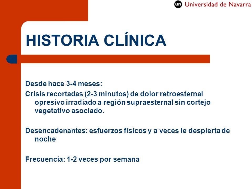 HISTORIA CLÍNICA Desde hace 3-4 meses: Crisis recortadas (2-3 minutos) de dolor retroesternal opresivo irradiado a región supraesternal sin cortejo ve