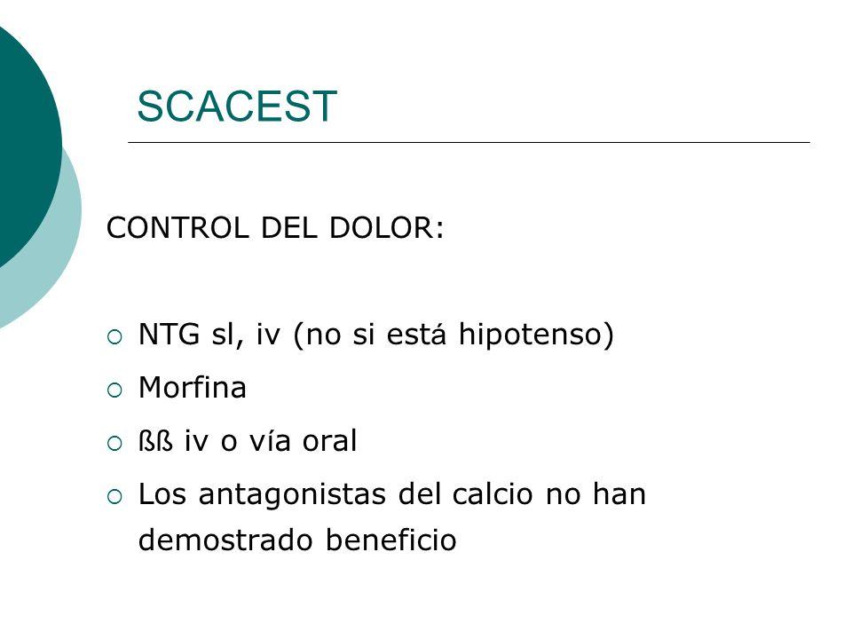 SCACEST CONTROL DEL DOLOR: NTG sl, iv (no si est á hipotenso) Morfina ßß iv o v í a oral Los antagonistas del calcio no han demostrado beneficio