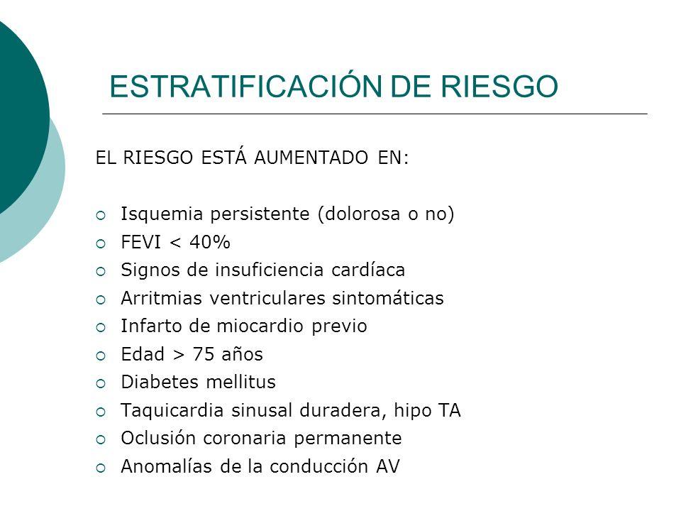 ESTRATIFICACIÓN DE RIESGO EL RIESGO ESTÁ AUMENTADO EN: Isquemia persistente (dolorosa o no) FEVI < 40% Signos de insuficiencia cardíaca Arritmias vent