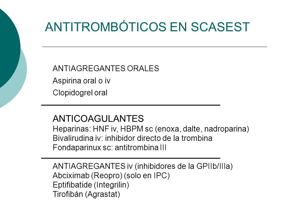 ANTITROMBÓTICOS EN SCASEST ANTIAGREGANTES ORALES Aspirina oral o iv Clopidogrel oral ANTICOAGULANTES Heparinas: HNF iv, HBPM sc (enoxa, dalte, nadropa