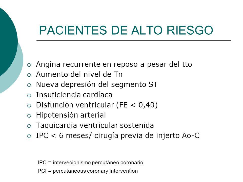 PACIENTES DE ALTO RIESGO Angina recurrente en reposo a pesar del tto Aumento del nivel de Tn Nueva depresión del segmento ST Insuficiencia cardíaca Di