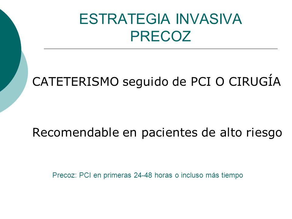 ESTRATEGIA INVASIVA PRECOZ CATETERISMO seguido de PCI O CIRUGÍA Recomendable en pacientes de alto riesgo Precoz: PCI en primeras 24-48 horas o incluso