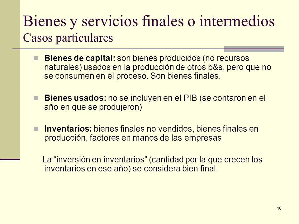 16 Bienes y servicios finales o intermedios Casos particulares Bienes de capital: son bienes producidos (no recursos naturales) usados en la producción de otros b&s, pero que no se consumen en el proceso.