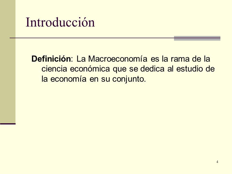 4 Introducción Definición: La Macroeconomía es la rama de la ciencia económica que se dedica al estudio de la economía en su conjunto.