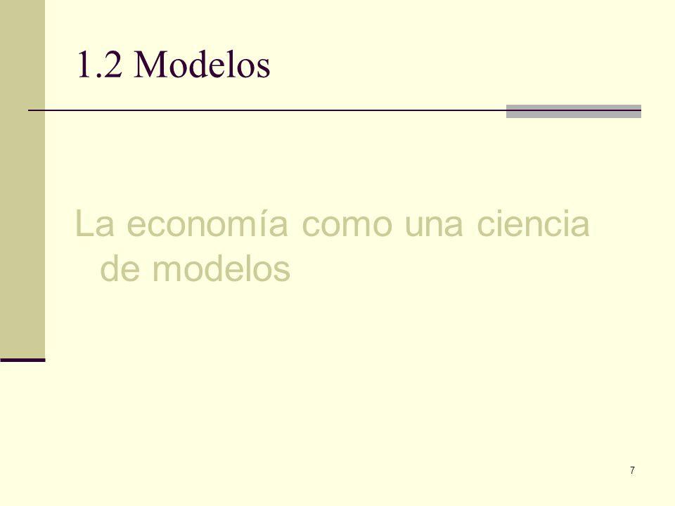 7 1.2 Modelos La economía como una ciencia de modelos