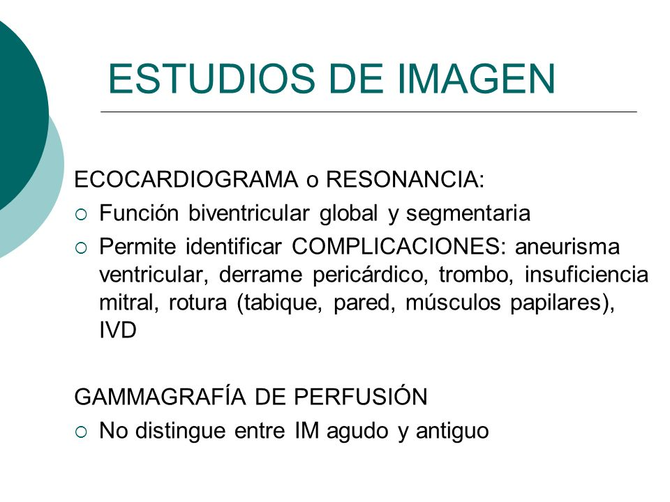 ESTUDIOS DE IMAGEN ECOCARDIOGRAMA o RESONANCIA: Función biventricular global y segmentaria Permite identificar COMPLICACIONES: aneurisma ventricular,