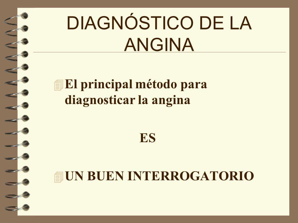 DIAGNÓSTICO DE LA ANGINA 4 El principal método para diagnosticar la angina ES 4 UN BUEN INTERROGATORIO
