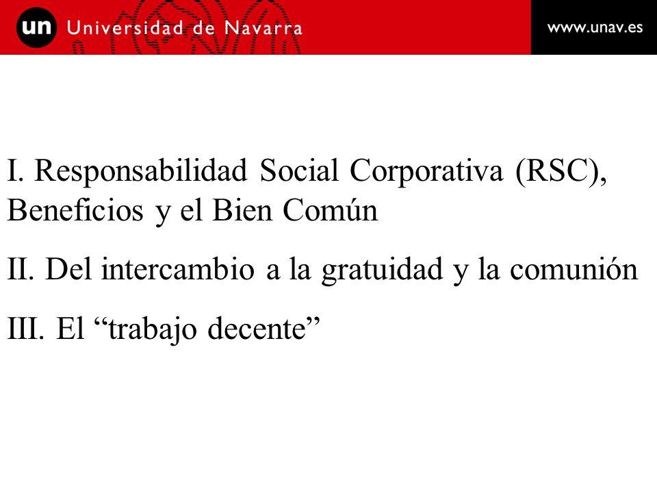 I. Responsabilidad Social Corporativa (RSC), Beneficios y el Bien Común II. Del intercambio a la gratuidad y la comunión III. El trabajo decente