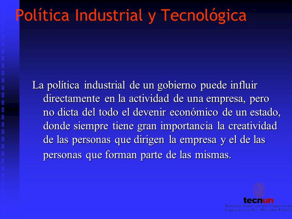Política Industrial y Tecnológica La política industrial de un gobierno puede influir directamente en la actividad de una empresa, pero no dicta del t