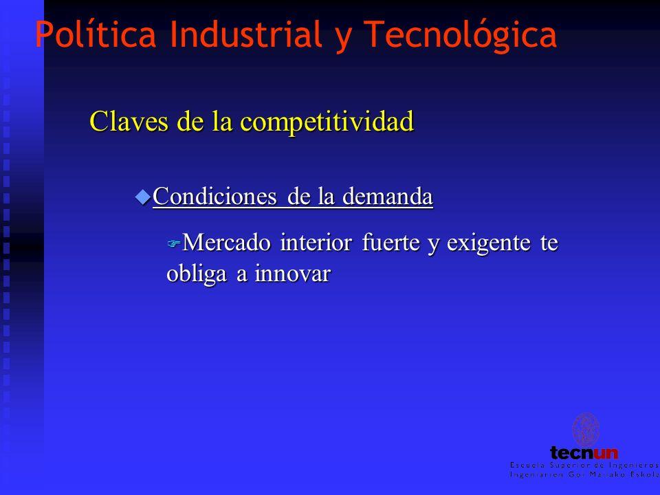 Política Industrial y Tecnológica u Condiciones de la demanda F Mercado interior fuerte y exigente te obliga a innovar Claves de la competitividad