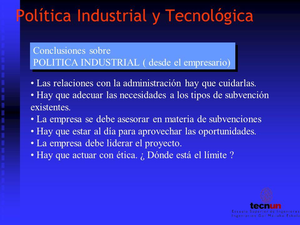 Política Industrial y Tecnológica Las relaciones con la administración hay que cuidarlas. Hay que adecuar las necesidades a los tipos de subvención ex