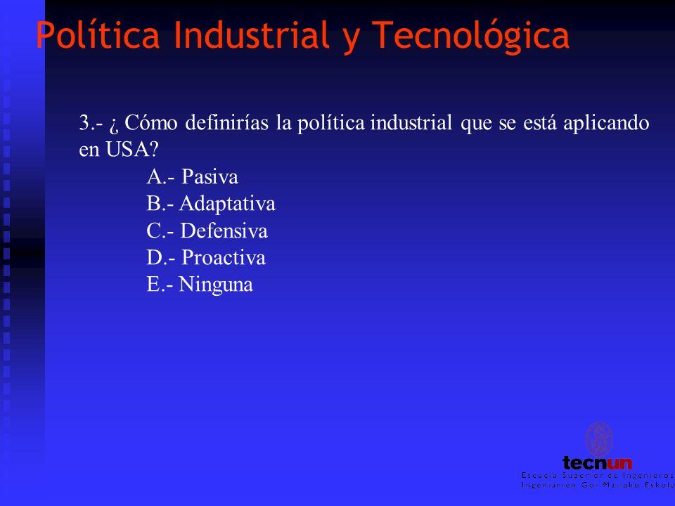 Política Industrial y Tecnológica 3.- ¿ Cómo definirías la política industrial que se está aplicando en USA? A.- Pasiva B.- Adaptativa C.- Defensiva D