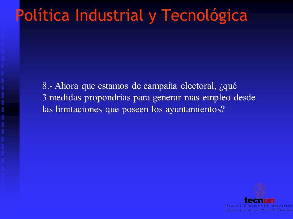 Política Industrial y Tecnológica 8.- Ahora que estamos de campaña electoral, ¿qué 3 medidas propondrías para generar mas empleo desde las limitacione