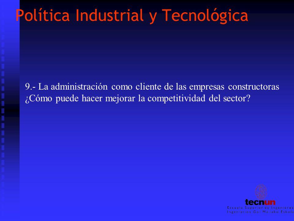 Política Industrial y Tecnológica 9.- La administración como cliente de las empresas constructoras ¿Cómo puede hacer mejorar la competitividad del sec