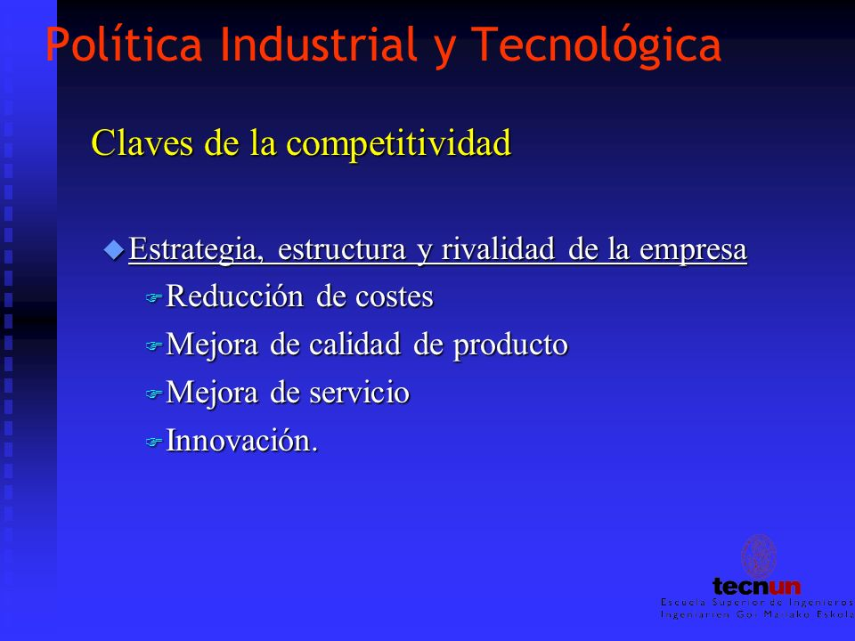 Política Industrial y Tecnológica Claves de la competitividad u Estrategia, estructura y rivalidad de la empresa F Reducción de costes F Mejora de cal
