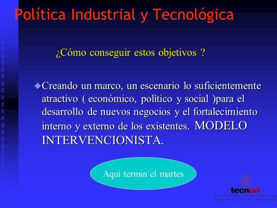 Política Industrial y Tecnológica ¿Cómo conseguir estos objetivos ? u Creando un marco, un escenario lo suficientemente atractivo ( económico, polític