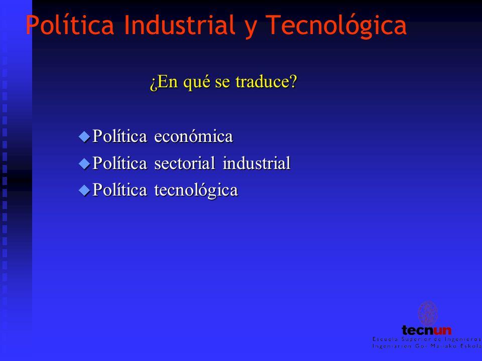 Política Industrial y Tecnológica ¿En qué se traduce? ¿En qué se traduce? u Política económica u Política sectorial industrial u Política tecnológica