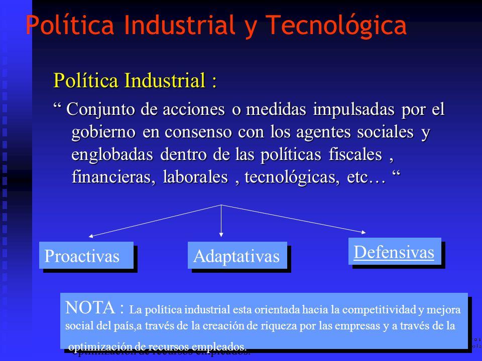 Política Industrial y Tecnológica Política Industrial : Conjunto de acciones o medidas impulsadas por el gobierno en consenso con los agentes sociales