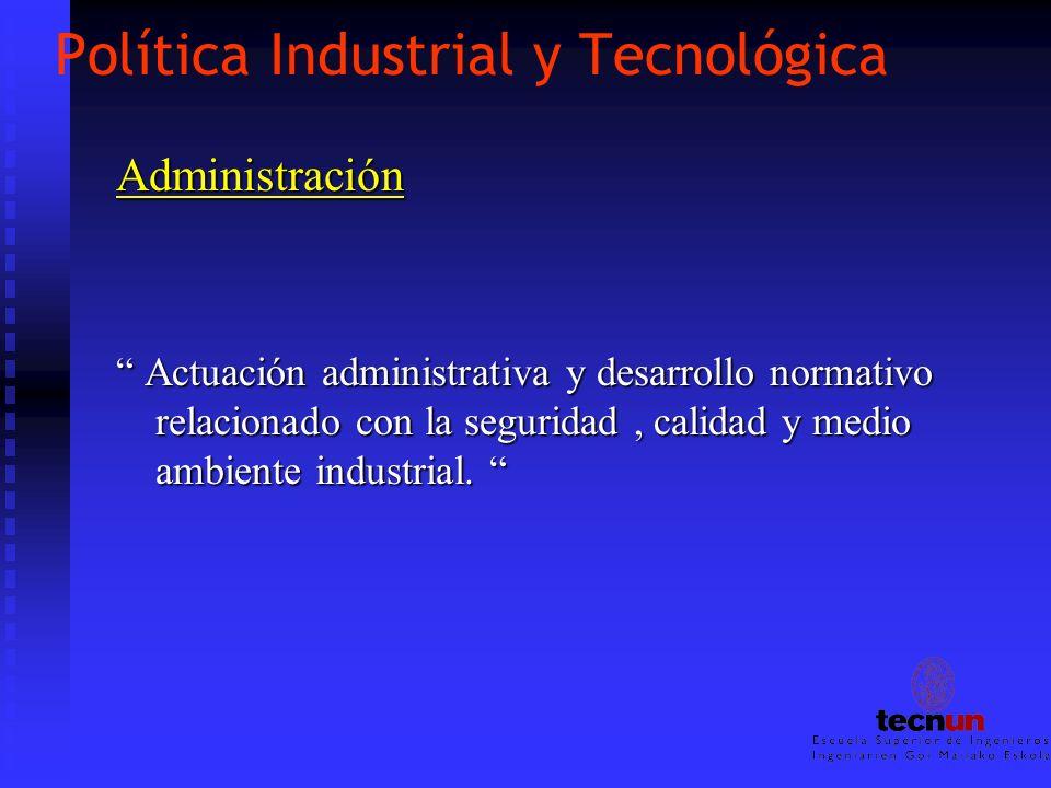 Política Industrial y Tecnológica Administración Actuación administrativa y desarrollo normativo relacionado con la seguridad, calidad y medio ambient