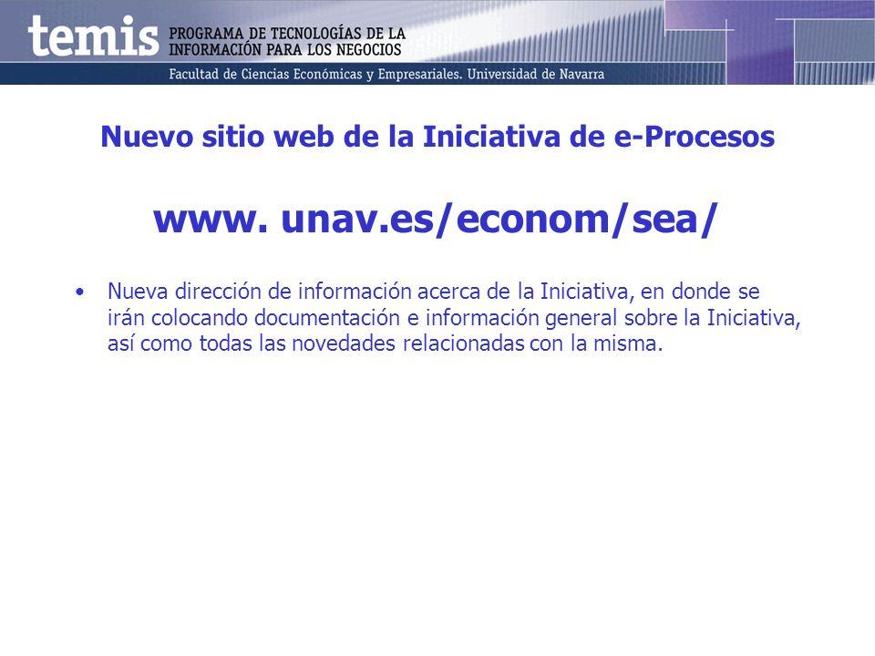 Nuevo sitio web de la Iniciativa de e-Procesos www. unav.es/econom/sea/ Nueva dirección de información acerca de la Iniciativa, en donde se irán coloc